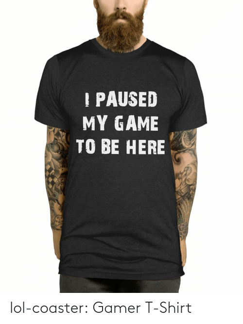 my game: PAUSED  MY GAME  TO BE HERE lol-coaster:    Gamer T-Shirt