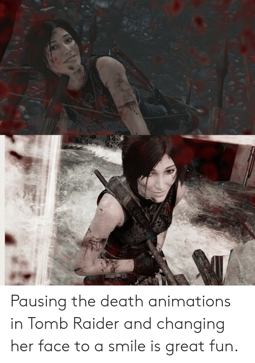 animations: Pausing the death animations in Tomb Raider and changing her face to a smile is great fun.
