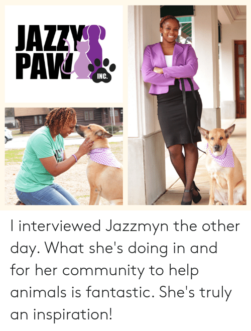 Animals, Community, and Memes: PAVW  INC. I interviewed Jazzmyn the other day. What she's doing in and for her community to help animals is fantastic. She's truly an inspiration!