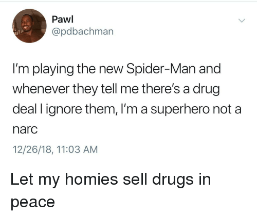 Narc: Pawi  @pdbachman  I'm playing the new Spider-Man and  whenever they tell me there's a drug  deal l ignore them, I'm a superhero not a  narc  12/26/18, 11:03 AM Let my homies sell drugs in peace