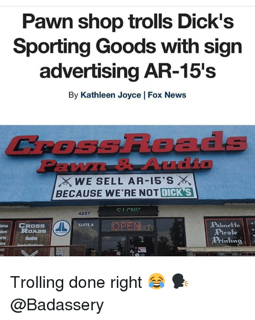 Dicks, Memes, and News: Pawn shop trolls Dick's  Sporting Goods with sign  advertising AR-15's  By Kathleen Joyce   Fox News  CROSsRoads  EW  WE SELL AR-15'S ×  BECAUSE WE'RE NOT DICK S  4257  Palmelto  Pirale  Piing  atin  CROSS  OPEN  SUITE-A  esROADS  rts  Audio  lrs Trolling done right 😂 🗣 @Badassery