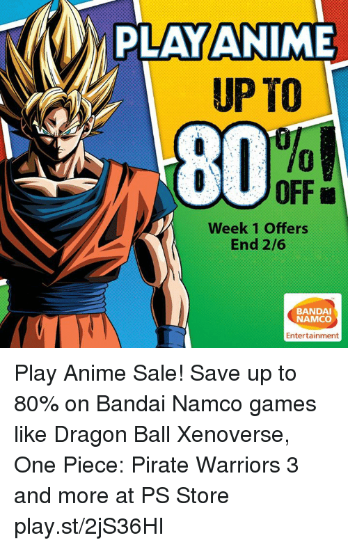 one piec: PAY ANIME  UP TO  OFF L  Week 1 Offers  End 2/6  BANDAI  NAMCO  Entertainment Play Anime Sale! Save up to 80% on Bandai Namco games like Dragon Ball Xenoverse, One Piece: Pirate Warriors 3 and more at PS Store play.st/2jS36HI
