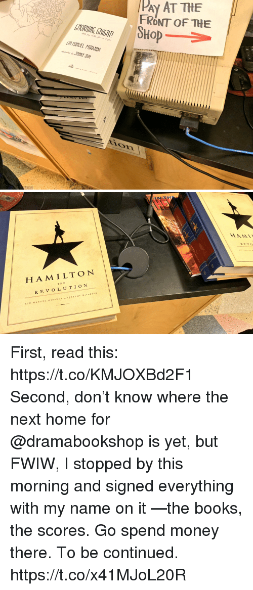 Books, Memes, and Money: PAy AT THE  FRONT OF THE  SHoP  TYORNING, GNIGHT  LIN-HANUEL MIRANDA  JONNY SUN  ir   HA M ILTON  THE  REVOLUTION  LIN MANUEL MIRAND A  JEREMY McCARTER First, read this: https://t.co/KMJOXBd2F1  Second, don't know where the next home for @dramabookshop is yet, but FWIW, I stopped by this morning and signed everything with my name on it —the books, the scores. Go spend money there. To be continued. https://t.co/x41MJoL20R