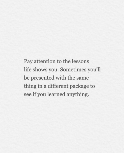 Life, Thing, and You: Pay attention to the lessons  life shows you. Sometimes you'll  be presented with the same  thing in a different package to  see if you learned anything.