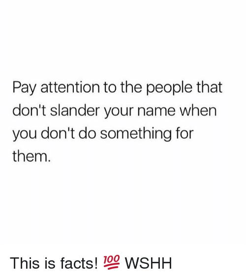 Facts, Memes, and Wshh: Pay attention to the people that  don't slander your name when  you don't do something for  them. This is facts! 💯 WSHH