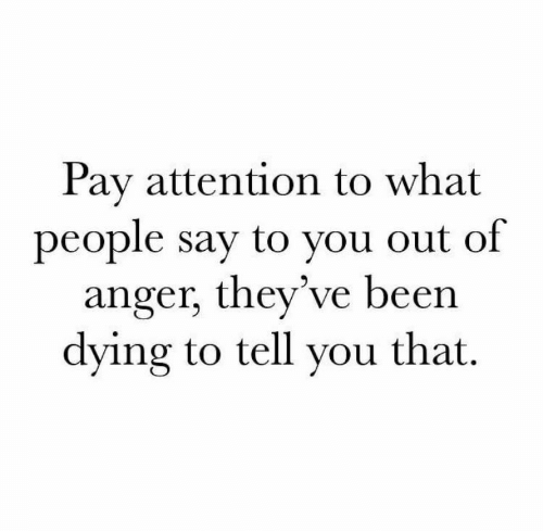 Been, Anger, and You: Pay attention to what  people say to you out of  anger, they've been  dying to tell you that.