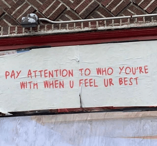 Best, Who, and Feel: PAY ATTENTION TO WHO YOU'RE  WITH WHEN U FEEL UR BEST