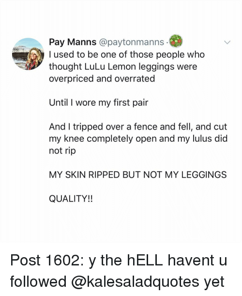 tripped: Pay Manns @paytonmanns  used to be one of those people who  thought LuLu Lemon leggings were  overpriced and overrated  Until I wore my first pair  And I tripped over a fence and fell, and cut  my knee completely open and my lulus did  not rip  MY SKIN RIPPED BUT NOT MY LEGGINGS  QUALITY!! Post 1602: y the hELL havent u followed @kalesaladquotes yet