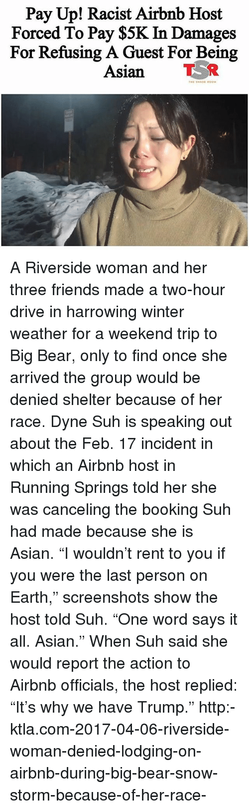 """Asian, Friends, and Memes: Pay Up! Racist Airbnb Host  Forced To Pay $5K In Damages  For Refusing A Guest For Being  Asian TR A Riverside woman and her three friends made a two-hour drive in harrowing winter weather for a weekend trip to Big Bear, only to find once she arrived the group would be denied shelter because of her race. Dyne Suh is speaking out about the Feb. 17 incident in which an Airbnb host in Running Springs told her she was canceling the booking Suh had made because she is Asian. """"I wouldn't rent to you if you were the last person on Earth,"""" screenshots show the host told Suh. """"One word says it all. Asian."""" When Suh said she would report the action to Airbnb officials, the host replied: """"It's why we have Trump."""" http:-ktla.com-2017-04-06-riverside-woman-denied-lodging-on-airbnb-during-big-bear-snow-storm-because-of-her-race-"""