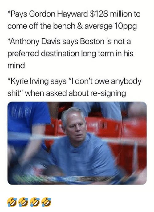 """Come Off The Bench: *Pays Gordon Hayward $128 million to  come off the bench & average 10ppg  Anthony Davis says Boston is not a  preferred destination long term in his  mind  *Kyrie Irving says """"l don't owe anybody  shit"""" when asked about re-signing 🤣🤣🤣🤣"""