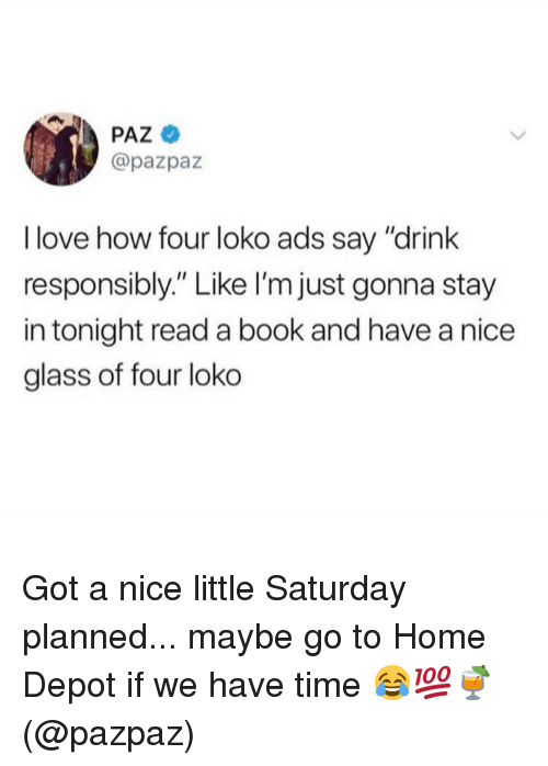 """Love, Memes, and Book: PAZ  @pazpaz  I love how four loko ads say """"drink  responsibly."""" Like l'm just gonna stay  in tonight read a book and have a nice  glass of four loko Got a nice little Saturday planned... maybe go to Home Depot if we have time 😂💯🍹(@pazpaz)"""