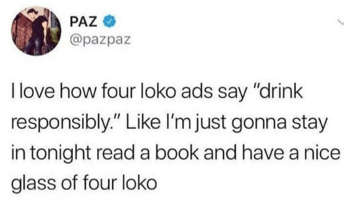"Love, Book, and Nice: PAZ  @pazpaz  I love how four loko ads say ""drink  responsibly."" Like I'm just gonna stay  in tonight read a book and have a nice  glass of four loko"