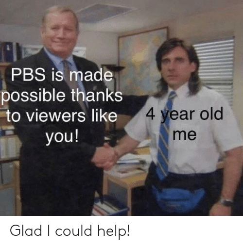 Help, Old, and Pbs: PBS is made  possible thanks  to viewers like  4 year old  me  you! Glad I could help!
