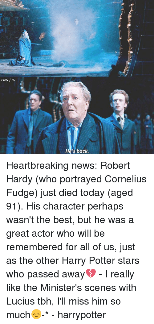 Harry Potter, Memes, and News: PBW I IG  He's back Heartbreaking news: Robert Hardy (who portrayed Cornelius Fudge) just died today (aged 91). His character perhaps wasn't the best, but he was a great actor who will be remembered for all of us, just as the other Harry Potter stars who passed away💔 - I really like the Minister's scenes with Lucius tbh, I'll miss him so much😞-* - harrypotter