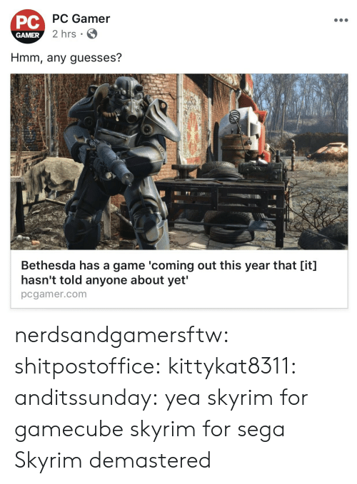 gamecube: PC Gamer  PC  GAMER  2 hrs  Hmm, any guesses?  Bethesda has a game 'coming out this year that [it]  hasn't told anyone about yet'  pcgamer.com nerdsandgamersftw:  shitpostoffice:  kittykat8311:   anditssunday: yea skyrim for gamecube  skyrim for sega   Skyrim demastered