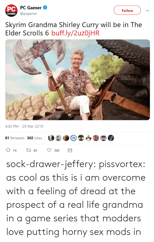 elder scrolls: PC PC Gamer  @pcgamer  Follow  GAMER  Skyrim Grandma Shirley Curry will be in The  Elder Scrolls 6 buff.ly/2uzojHR  4:00 PM - 29 Mar 2019  81 Retweets 302 Likes  ti 81  14  302 sock-drawer-jeffery:  pissvortex: as cool as this is i am overcome with a feeling of dread at the prospect of a real life grandma in a game series that modders love putting horny sex mods in