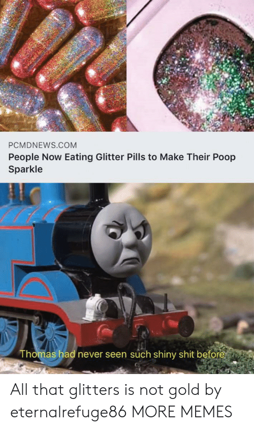 Dank, Memes, and Poop: PCMDNEWS.COM  People Now Eating Glitter Pills to Make Their Poop  Sparkle  Thomas had never seen such shiny shit before All that glitters is not gold by eternalrefuge86 MORE MEMES