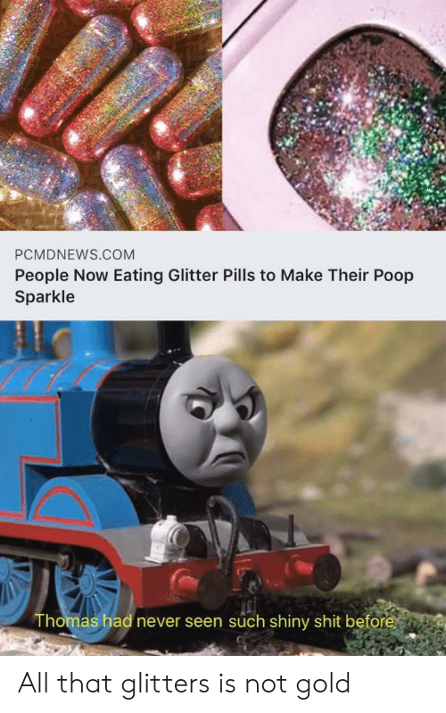 shiny: PCMDNEWS.COM  People Now Eating Glitter Pills to Make Their Poop  Sparkle  Thomas had never seen such shiny shit before All that glitters is not gold
