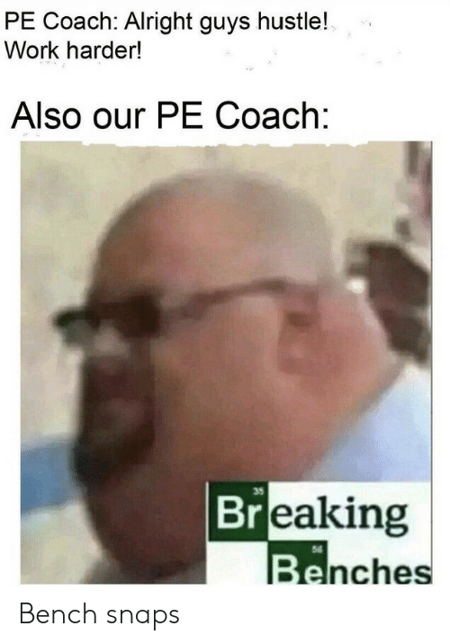 bench: PE Coach: Alright guys hustle!  Work harder!  Also our PE Coach:  35  Breaking  Benches Bench snaps