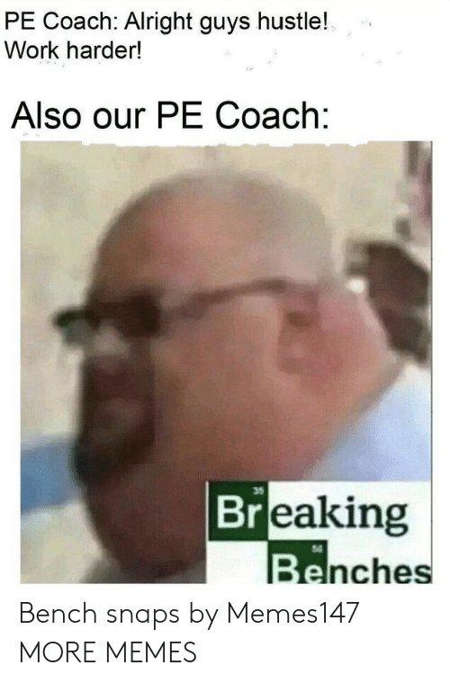 bench: PE Coach: Alright guys hustle!  Work harder!  Also our PE Coach:  35  Breaking  Benches Bench snaps by Memes147 MORE MEMES