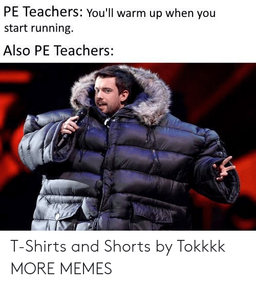Dank, Memes, and Target: PE Teachers: You'll warm up when you  start running.  Also PE Teachers: T-Shirts and Shorts by Tokkkk MORE MEMES
