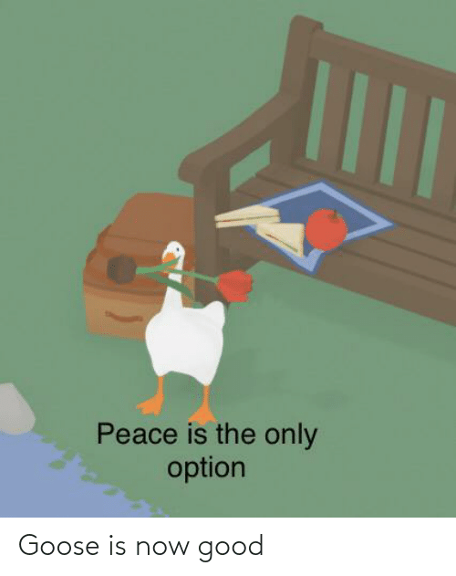 Peace: Peace is the only  option Goose is now good