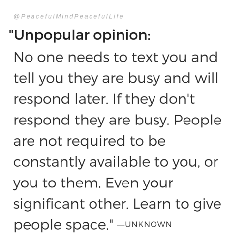 "significant other: @ PeacefulMindPeacefulLife  ""Unpopular opinion:  No one needs to text you and  tell you they are busy and will  respond later. If they don't  respond they are busy. People  are not required to be  constantly available to you, or  you to them. Even your  significant other. Learn to give  people space.""-UNKNOWN"