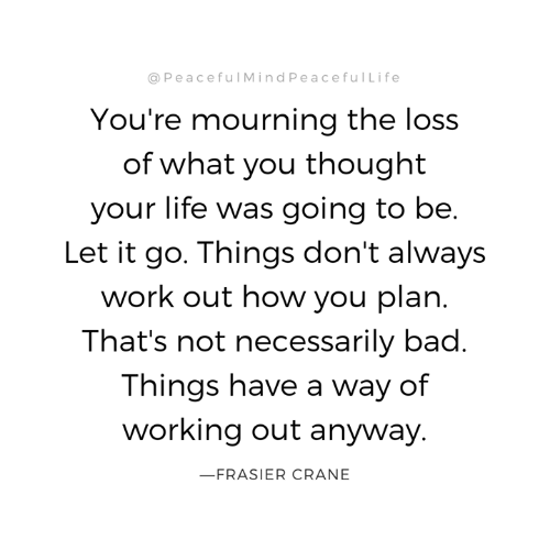 mourning: @PeacefulMindPeacefulLife  You're mourning the loss  of what you thought  your life was going to be.  Let it go. Things don't always  work out how you plan.  That's not necessarily bad.  Things have a way of  working out anyway.  FRASIER CRANE