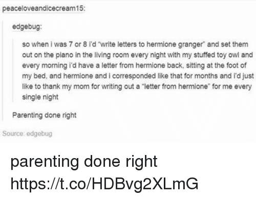 """every single night: peaceloveandicecream15:  edgebug:  so when i was 7 or 8 id """"write letters to hermione granger and set them  out on the piano in the living room every night with my stuffed toy owl and  every morning i'd have a letter from hermione back, sitting at the foot of  my bed, and hermione and i corresponded like that for months and id just  like to thank my mom for writing out a letter from hermione"""" for me every  single night  Parenting done right  Source: edgebug parenting done right https://t.co/HDBvg2XLmG"""