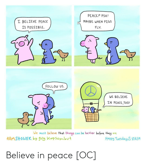 pigs: PEACEP PSH!  I BELIEVE PEACE  MAYBE WHEN PIGS  IS POSSIBLE  FLY  FOLLOW US  WE BELIEVE  IN PEACE,TOO!  We must believe that things  can be better before they  are.  4AMSHOWER by uy Kopsombut  Happy Tuesday J&/6/19 Believe in peace [OC]