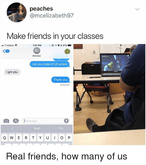 Friends, Memes, and Real Friends: peaches  @mcelizabeth97  Make friends in your classes  7:47 PM  BC  Brendan  ill T-Mobile令  1 @  * 87%-  Madis Ster  can you make it full screen  got you  Thank you  Delivered  8) Message  Yeah  Q W E R T Y UOP Real friends, how many of us