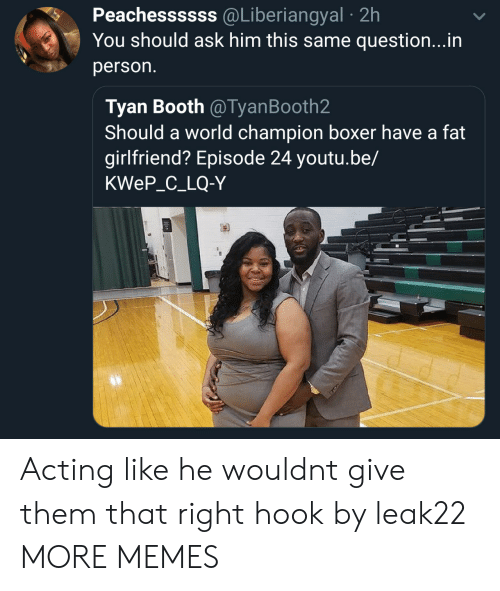 Dank, Memes, and Target: Peachessssss @Liberiangyal 2h  You should ask him this same question...in  person.  Tyan Booth @TyanBooth2  Should a world champion boxer have a fat  girlfriend? Episode 24 youtu.be,/  KWeP_C_LQ-Y Acting like he wouldnt give them that right hook by leak22 MORE MEMES