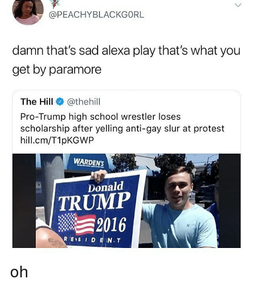 paramore: @PEACHYBLACKGORL  damn that's sad alexa play that's what you  get by paramore  The Hill e》 @thehill  Pro-Trump high school wrestler loses  scholarship after yelling anti-gay slur at protest  hill.cm/T1pKGWP  WARDENS  Donald  TRUMP  2016 oh