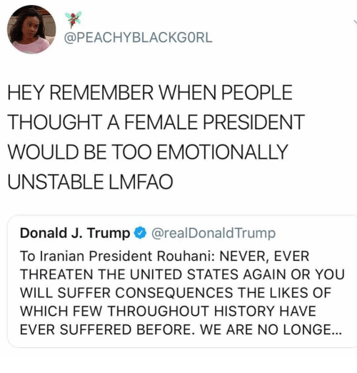Memes, History, and Trump: @PEACHYBLACKGORL  HEY REMEMBER WHEN PEOPLE  THOUGHT A FEMALE PRESIDENT  WOULD BE TOO EMOTIONALLY  UNSTABLE LMFAO  Donald J. Trump @realDonaldTrump  To Iranian President Rouhani: NEVER, EVER  THREATEN THE UNITED STATES AGAIN OR YOU  WILL SUFFER CONSEQUENCES THE LIKES OF  WHICH FEW THROUGHOUT HISTORY HAVE  EVER SUFFERED BEFORE. WE ARE NO LONGE.