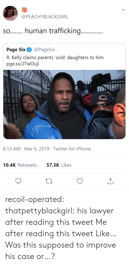 R. Kelly: @PEACHYBLACKGORL  s.human trafficking...  Page Six@PageSix  R. Kelly claims parents 'sold' daughters to him  pge.sx/2TwOujl  6:13 AM Mar 6, 2019 Twitter for iPhone  10.4K Retweets  57.3K Likes recoil-operated: thatpettyblackgirl:   his lawyer after reading this tweet     Me after reading this tweet   Like… Was this supposed to improve his case or…?