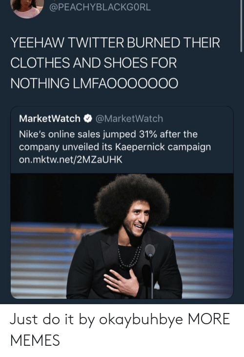 Campaigner: @PEACHYBLACKGORL  YEEHAW TWITTER BURNED THEIR  CLOTHES AND SHOES FOR  NOTHING LMFAOOOOOOO  MarketWatch@MarketWatch  Nike's online sales jumped 31% after the  company unveiled its Kaepernick campaign  on.mktw.net/2MZaUHK Just do it by okaybuhbye MORE MEMES