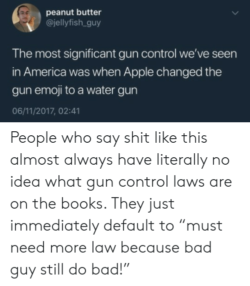 "America, Apple, and Bad: peanut butter  @jellyfish.guy  The most significant gun control we've seen  in America was when Apple changed the  gun emoji to a water gun  06/11/2017, 02:41 People who say shit like this almost always have literally no idea what gun control laws are on the books. They just immediately default to ""must need more law because bad guy still do bad!"""