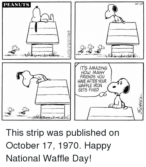 stripping: PEANUTS  10-17  IT'S AMAZING  HOW MANY  FRIENDS YOU  HAVE AFTER YOUR  WAFFLE IRON  GETS FIXED  ti This strip was published on October 17, 1970. Happy National Waffle Day!