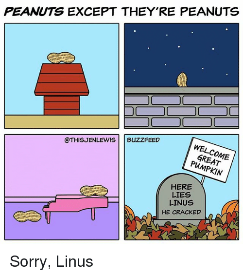 linus: PEANUTS EXCEPT THEY'RE PEANUTS  @THISJENLEWIS  BUZZFEED  WEL  GREAT  HERE  LIES  LINUS  HE CRACKED  MEI Sorry, Linus