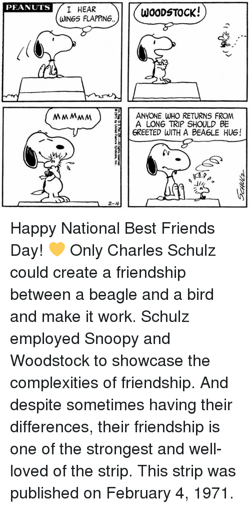 best friends day: PEANUTS  I HEAR  WOODSTOCK!  WINGS FLAPPING  MMMMM ANYONE WHO RETURNS FROM  A LONG TRIP SHOULD BE  6REETED WITH A BEA6LE HUG!  2-4 Happy National Best Friends Day! 💛 Only Charles Schulz could create a friendship between a beagle and a bird and make it work.  Schulz employed Snoopy and Woodstock to showcase the complexities of friendship. And despite sometimes having their differences, their friendship is one of the strongest and well-loved of the strip. This strip was published on February 4, 1971.