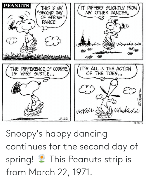 """Dancing, Memes, and Happy: PEANUTS  """"SECOND DAY  .DANCE  THIS IS M4  OF SPRING'""""  IT DIFFERS SLIGHTLY FROM  MY OTHER DANCES.  酿卵  THE DIFFERENCE,OF COURSE,  IT's ALL IN THE ACTION  OF THE TOES..  IS VERY SUBTLE.  3-22  © PNTS Snoopy's happy dancing continues for the second day of spring! 🌼 This Peanuts strip is from March 22, 1971."""