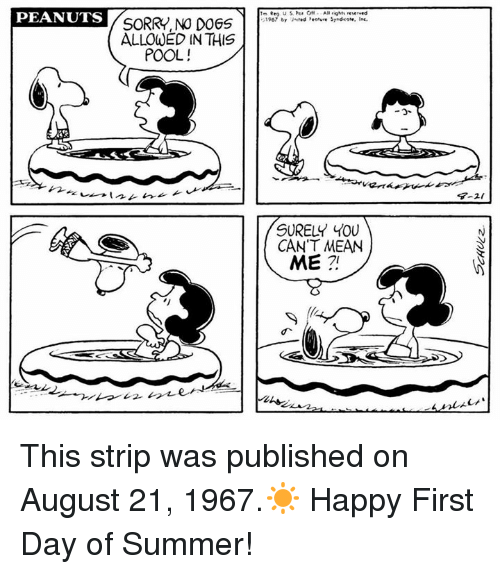 Rigness: PEANUTS  SORRY, NO DOGS  ALLOWED IN THIS  POOL!  AR rig reserved  1907 by United Peeture Srndioote. Inc.  SURELY YOU  CAN'T MEAN  ME This strip was published on August 21, 1967.☀️ Happy First Day of Summer!