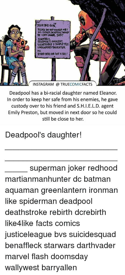 Kidnaped: PEAR BAD SVYS,  PLEASE DO NOT KIDNAP ME!  MY FATHER (DEADPOOL)NOULD  BE VERY ANGR SAD!  SINCERELY,  DEADPOOL'S tNNOCENT,  VULNERABLE COMPLETELY  UNGUARDED DAUGHTER.  PS:  STAND HERE FOR JUST ASEC  INSTAGRAM TRUE  COMIC  FACTS  Deadpool has a bi-racial daughter named Eleanor.  In order to keep her safe from his enemies, he gave  custody over to his friend and S.H.l.E.L.D. agent  Emily Preston, but moved in next door so he could  still be close to her. Deadpool's daughter! ⠀_______________________________________________________ superman joker redhood martianmanhunter dc batman aquaman greenlantern ironman like spiderman deadpool deathstroke rebirth dcrebirth like4like facts comics justiceleague bvs suicidesquad benaffleck starwars darthvader marvel flash doomsday wallywest barryallen