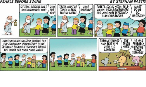 fascist: PEARLS BEFORE SWINE  BY STEPHAN PASTIS  CITIZENS CITIZENS CAN!)MHOİİ TRUTH. ANDTVE\ WHAT | | TWEETS. SOCIAL MEDIA. TELE-) WHAT  HAVE A WORD WITH YOU? JARE 11 TAKEN A REAL | HAPPENED!! VISION, PEOPLE EVERYWHERE ) DONE  YOU BEATING LATELY  ARE VYING MORE EFFECTIVELY  DO  THAN EVER BEFORE.MR.TRUTH  QUESTION THINGS.QUESTION SOURCES PAY  FOR JOURNALISM.READ HISTORY THINK  CRITICALLY BECAUSE IF YOU DONT, THINGS  ARE GONNA GET MUCH MUCH WORSE  THEN WE YAWNED THE HE WAS  AND BEAT HIM TRUTH PROBABLY  WITH HIS HURTS.A SOGIALIST  FASCIST  TERRORIST  ANTERN  Il