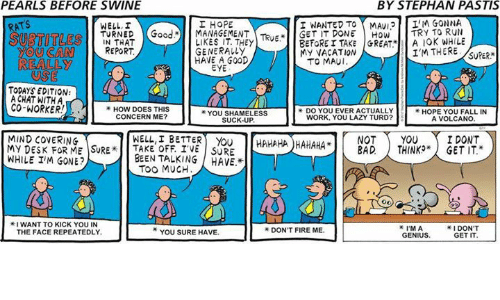 "Subtitle: PEARLS BEFORE SWINE  BY STEPHAN PASTIS  I NANTED TO MMAv12 IM GONNA  ATS  I HOPE  TURNED Good. MANAGEMENT Teup  GET IT TRY TO RUN  REPORT  LIKES TAKE GREAT MY VACATION  SUBTITLE  YOU CAN  HAVE A GOOD  TO MAUI.  REALLY  TODAYS EDITION:  A CHAT WITH A  CO-WORKER  HOW DOES THIS  YOU SHAMELESS  CONCERN ME?  WORK, YOU LAZY TURD?  A VOLCANO  HAHAHAHAHAHA YOU I DONT  BAD THINKO"" GET IT.""  MIND COVERING  WELL, I BETTER  MY DESK FOR ME SURE OFF IVE SURE  WHILE IM GONE?  BEEN TALKING HAVE.  I DON'T  I'M A  YOU SURE HAVE.  GET IT"