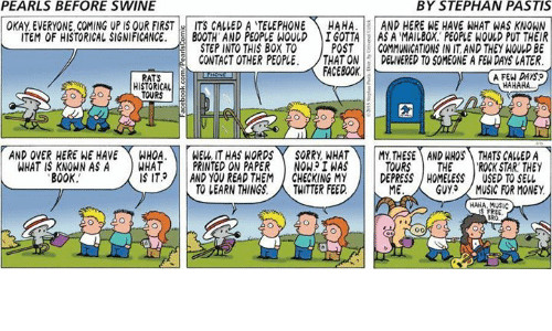 Facebook, Homeless, and Memes: PEARLS BEFORE SWINE  BY STEPHAN PASTIS  OKAY EVERYONE. COMING UP IS OUR FIRST-: ITS CALLED A TELEPHONE  ITEM OF HISTORICAL SIGNIFICANCE. BOOTH AND PEOPLE WOULD  CONTACT OTHER PEOPLE·  HAHA. | | AND HERE E HAVE HAT WAS KNOWN  IGOTTAS A MAILBOX PEOPLE WOLD PUT THEIR  POST COMMUNICATIONS IN IT, AND THEY WOULD BE  /THAT ON 1:1 DELIVERED TO SOMEONE A FEW DAYS LATER  STEP INTO THIS BOX TO  FACEBOOK  A FEW DAYS?  RATS 8  HISTORICAL  HAHAHA  AND OVER HERE WE HAVE WHOA. WE, IT HAS WORDS  SORRY, WHATTHSEAND HHOSTHATS CALLEDA  TOURSTHE ROCK STAR. THEY  IS ITAND YOU READ THEMCHECKING MY DEPRESS HOMELESS USED TO SELL  WHAT IS KNOWN AS A WHAT PRINTED ON PAPER NOWI WAS  B0OK  TO LEARN THINGS. THITTER FEED  ME  GUY、〈 MUSIC FOR MONEY  HAHA, MUSIC  S FREE  BRO