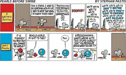 Mehs: PEARLS BEFORE SWINE  BY STEPHAN PASTIS  THIS IS STUPID I NEED TO PROCRASTINATE  DO SOMETHING WITH MY LIFE.PROCRASTINATE  I NEED TO WRITE THAT NOVEL  NRITE NRITEWRITE IRTE WRITE  DON'T BATHE  STE  L NEED TO WRITE THAETDEYE DOT  WRITETALK TO FRIENDS  WRIT WRITE NO SLEEP  WRITE NRITE ARITE  WRITE WRITE DOM  WRITE RWRITE NRITE WRITE  WRITE MRTE WRITE  PROCRASTIN  WRITE  EVE ALWAYS TALMED ABOUDISCVER/ WRITE  RATE  WRiters  Journey  WRITE  WRITE  ITIS BEHOLD, WORLD.  FINISHED!MY GIFT TO THEE!  Meh.) WHATS WRONG WITH  THIS STUPID WORLD  DONT YOU RECOGNIZE  GENIUS WHEN YOU SEE IT  THE 80OK THAT  WILL CHANGE  Until THE NORLD!!  finally  SHAKE