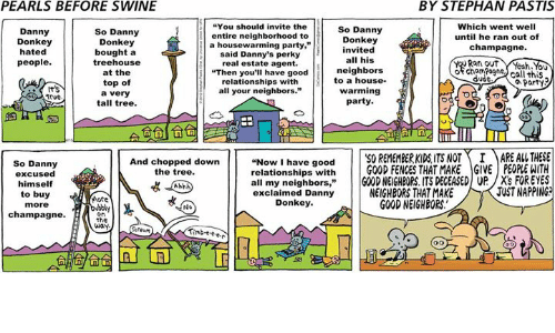 """dannys: PEARLS BEFORE SWINE  BY STEPHAN PASTIS  You should invite the  Which went well  So Danny  So Danny  Danny  entire neighborhood to  until he ran out of  Donkey  Donkey  Donkey  a housewarming party,""""  champagne.  nvited  hated  bought a  said Danny's perky  all his  tree house  Rat out  people  real estate agent.  neighbors  of cham Pogne  at the  """"Then you'll have good  call this  dude  to a house.  relationships with  top of  Party  warming  all your neighbors.""""  a very  Trve.  party  tall tree.  Now I have good  50 REMEMBERKIDS ITS NOT I MARE AL THESE  relationships with  GOOD FENCES THAT MAKE GIVE PEOPLEWITH  And chopped down  So Danny  the tree.  excused  all my neighbors  GOOD NEIGHBORS ITS DEGEASED UP /X's FOR EYES  himself  JUSTNAPPING  NEIGHBORS THAT MAKE  exclaimed Danny  to buy  More  Donkey.  GOOD NEIGHBORS.  more  No  champagne.  on  the  way."""