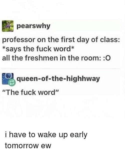 """First Day Of Class: pears why  professor on the first day of class:  *says the fuck word*  all the freshmen in the room: O  Aqueen-of-the-highhway  """"The fuck word'' i have to wake up early tomorrow ew"""