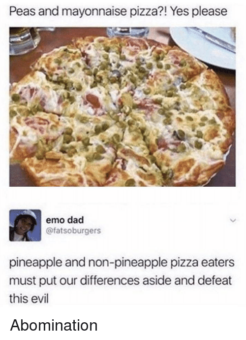 dac: Peas and mayonnaise pizza?! Yes please  emo dac  @fatsoburgers  pineapple and non-pineapple pizza eaters  must put our differences aside and defeat  this evil Abomination